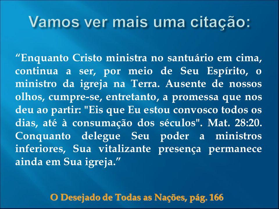 O Desejado de Todas as Nações, pág. 166 Enquanto Cristo ministra no santuário em cima, continua a ser, por meio de Seu Espírito, o ministro da igreja