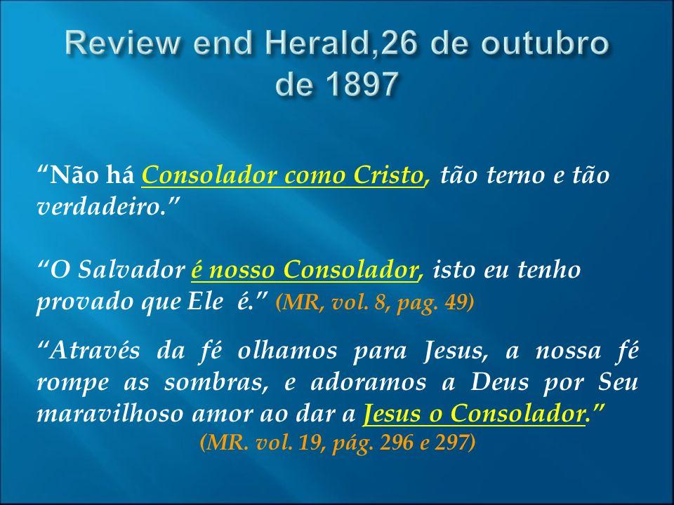 Não há Consolador como Cristo, tão terno e tão verdadeiro. O Salvador é nosso Consolador, isto eu tenho provado que Ele é. (MR, vol. 8, pag. 49) Atrav