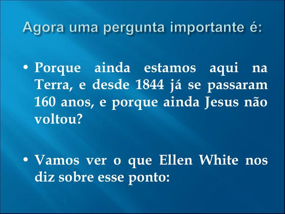 Porque ainda estamos aqui na Terra, e desde 1844 já se passaram 160 anos, e porque ainda Jesus não voltou? Vamos ver o que Ellen White nos diz sobre e