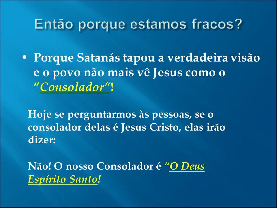 Porque Satanás tapou a verdadeira visão e o povo não mais vê Jesus como o Consolador ! Hoje se perguntarmos às pessoas, se o consolador delas é Jesus