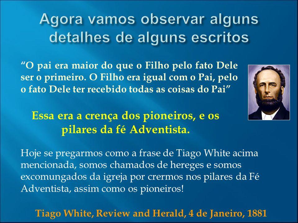 Tiago White, Review and Herald, 4 de Janeiro, 1881 O pai era maior do que o Filho pelo fato Dele ser o primeiro. O Filho era igual com o Pai, pelo o f