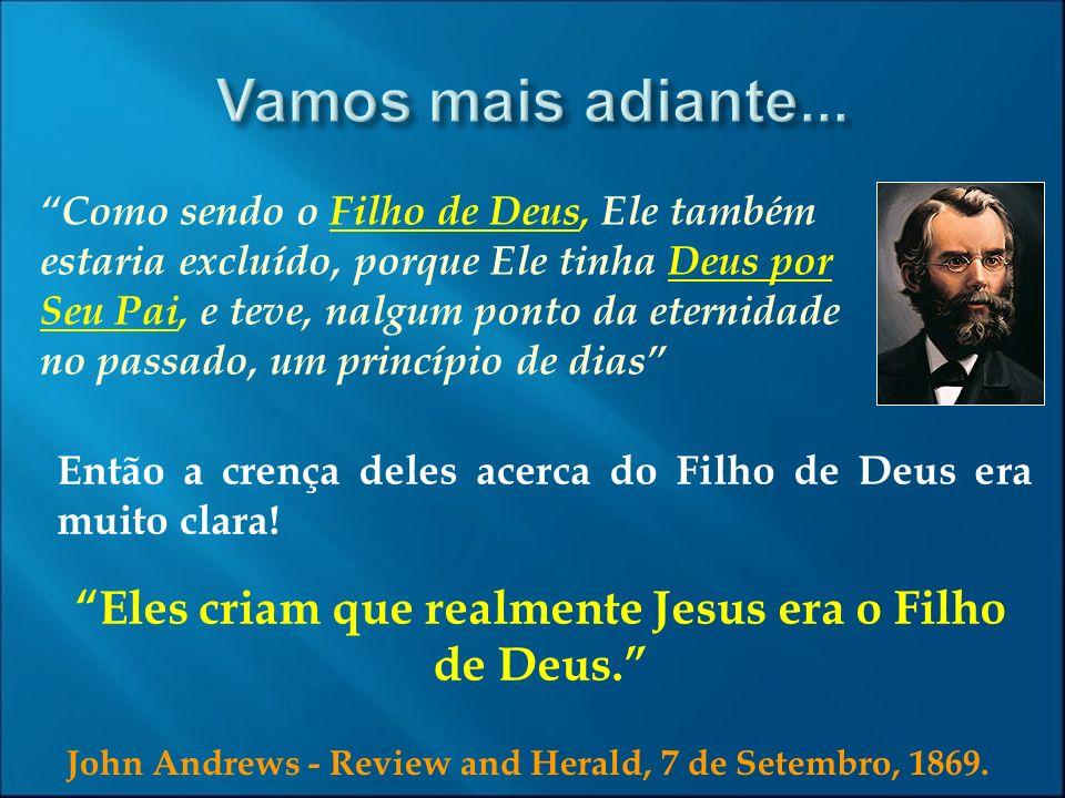 John Andrews - Review and Herald, 7 de Setembro, 1869. Como sendo o Filho de Deus, Ele também estaria excluído, porque Ele tinha Deus por Seu Pai, e t
