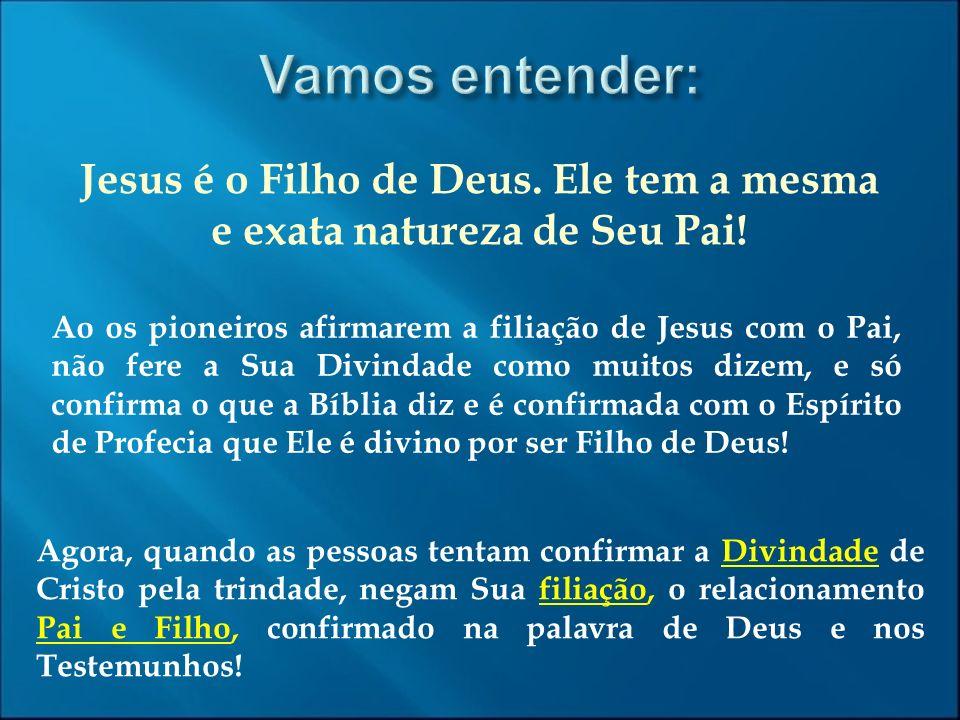 Jesus é o Filho de Deus. Ele tem a mesma e exata natureza de Seu Pai! Ao os pioneiros afirmarem a filiação de Jesus com o Pai, não fere a Sua Divindad