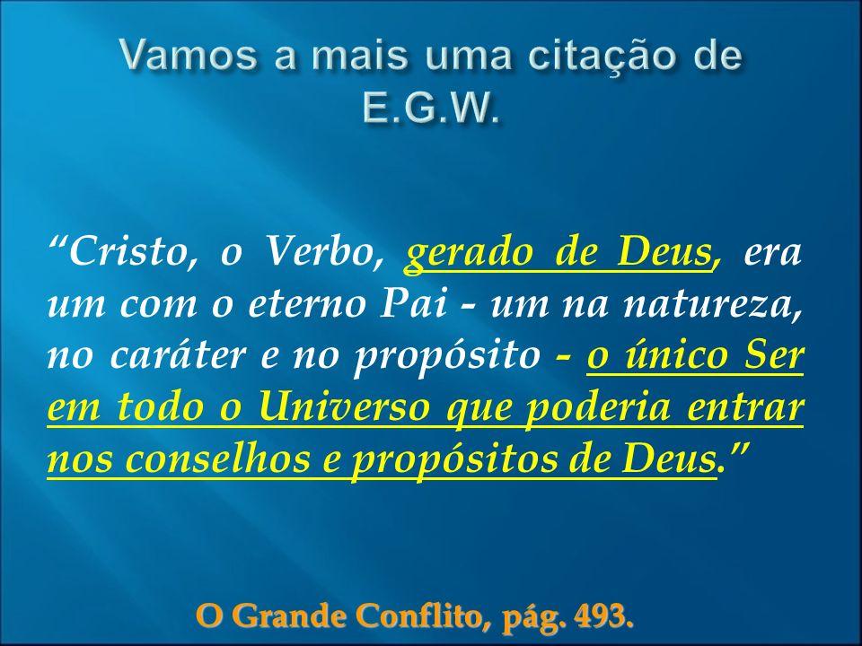O Grande Conflito, pág. 493. Cristo, o Verbo, gerado de Deus, era um com o eterno Pai - um na natureza, no caráter e no propósito - o único Ser em tod