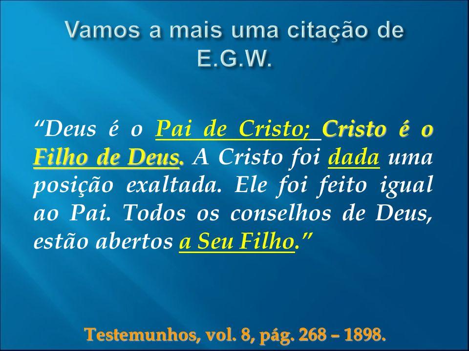 Testemunhos, vol. 8, pág. 268 – 1898. Cristo é o Filho de Deus. Deus é o Pai de Cristo; Cristo é o Filho de Deus. A Cristo foi dada uma posição exalta