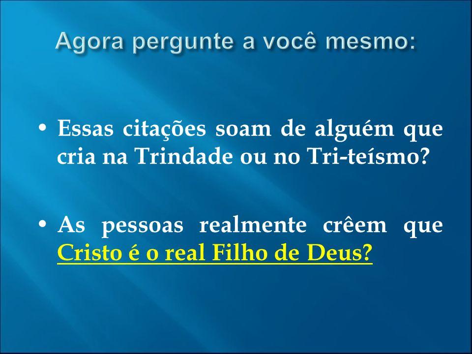 Essas citações soam de alguém que cria na Trindade ou no Tri-teísmo? As pessoas realmente crêem que Cristo é o real Filho de Deus?