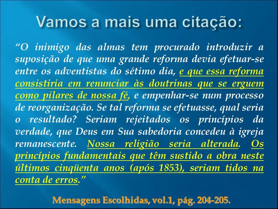 Mensagens Escolhidas, vol.1, pág. 204-205. O inimigo das almas tem procurado introduzir a suposição de que uma grande reforma devia efetuar-se entre o