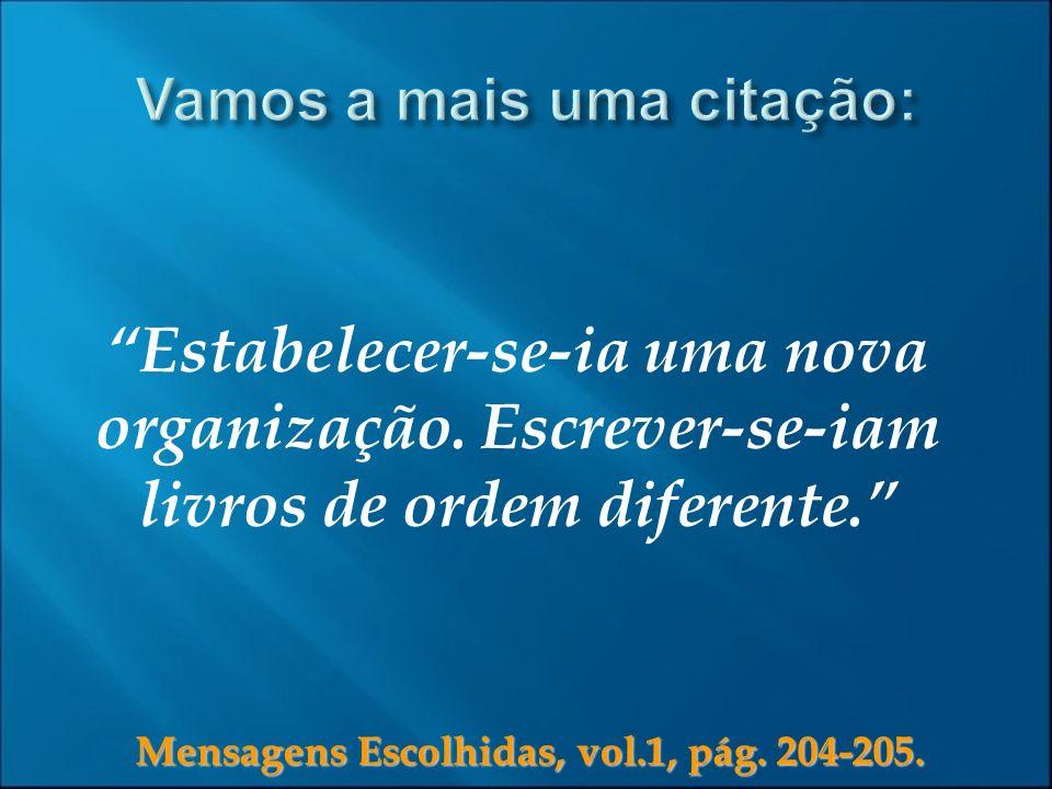 Mensagens Escolhidas, vol.1, pág. 204-205. Estabelecer-se-ia uma nova organização. Escrever-se-iam livros de ordem diferente.