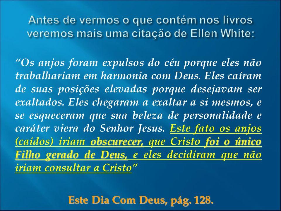 Este Dia Com Deus, pág. 128. obscurecer,foi o único Filho gerado de Deus, Os anjos foram expulsos do céu porque eles não trabalhariam em harmonia com
