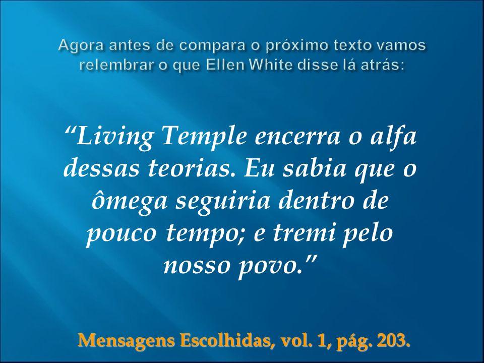 Mensagens Escolhidas, vol. 1, pág. 203. Living Temple encerra o alfa dessas teorias. Eu sabia que o ômega seguiria dentro de pouco tempo; e tremi pelo
