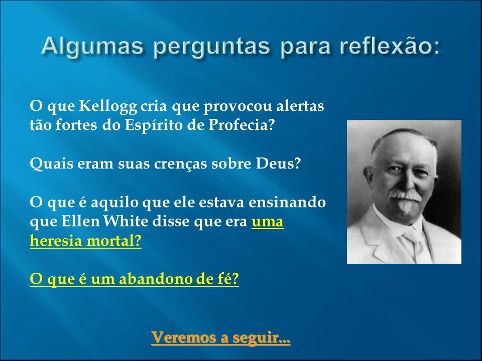 O que Kellogg cria que provocou alertas tão fortes do Espírito de Profecia? Quais eram suas crenças sobre Deus? O que é aquilo que ele estava ensinand