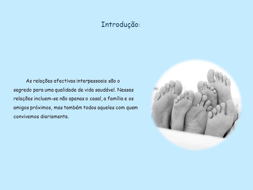 Introdução : As relações afectivas interpessoais são o segredo para uma qualidade de vida saudável. Nessas relações incluem-se não apenas o casal, a f