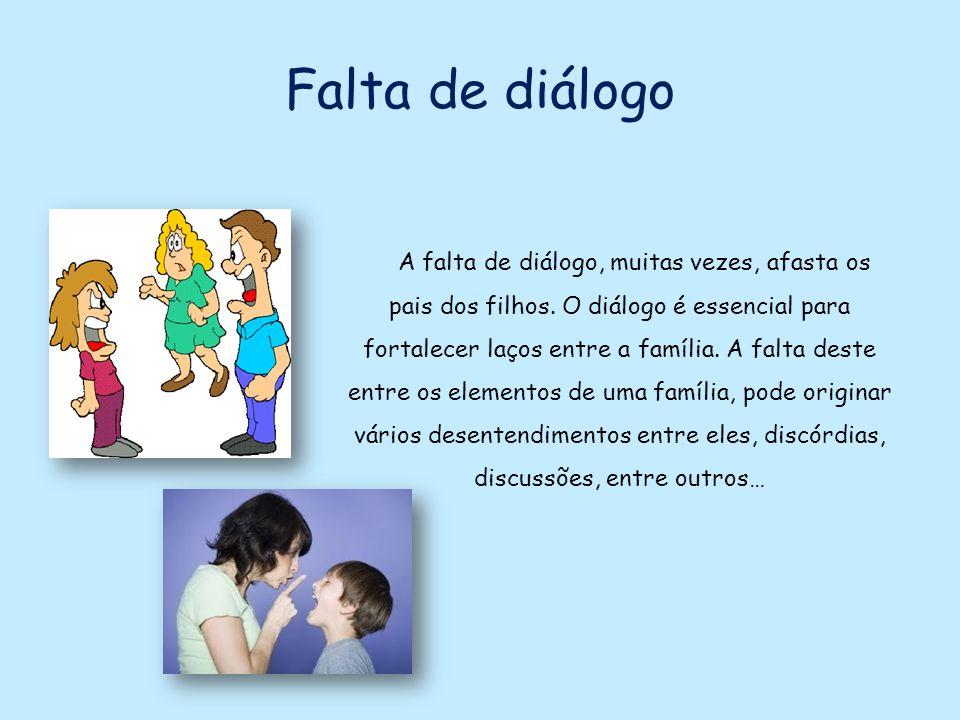 Falta de diálogo A falta de diálogo, muitas vezes, afasta os pais dos filhos. O diálogo é essencial para fortalecer laços entre a família. A falta des