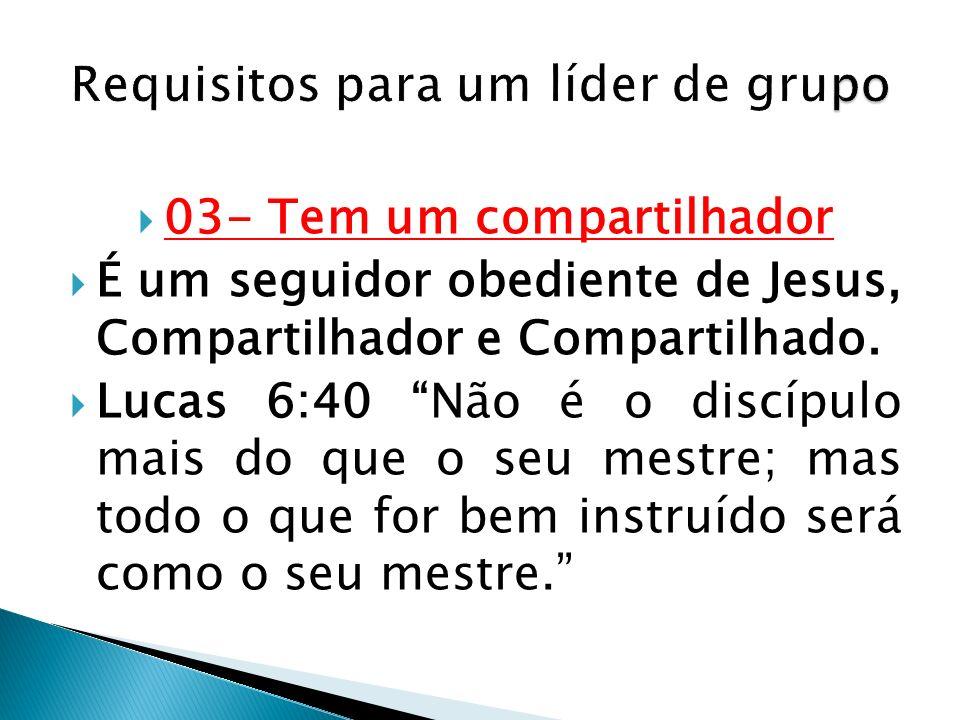 03- Tem um compartilhador É um seguidor obediente de Jesus, Compartilhador e Compartilhado. Lucas 6:40 Não é o discípulo mais do que o seu mestre; mas