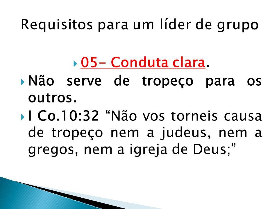 05- Conduta clara. Não serve de tropeço para os outros. I Co.10:32 Não vos torneis causa de tropeço nem a judeus, nem a gregos, nem a igreja de Deus;