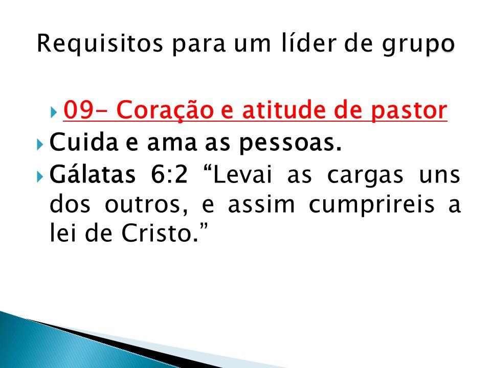 09- Coração e atitude de pastor Cuida e ama as pessoas. Gálatas 6:2 Levai as cargas uns dos outros, e assim cumprireis a lei de Cristo.