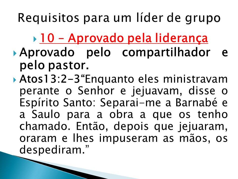10 – Aprovado pela liderança Aprovado pelo compartilhador e pelo pastor. Atos13:2-3Enquanto eles ministravam perante o Senhor e jejuavam, disse o Espí