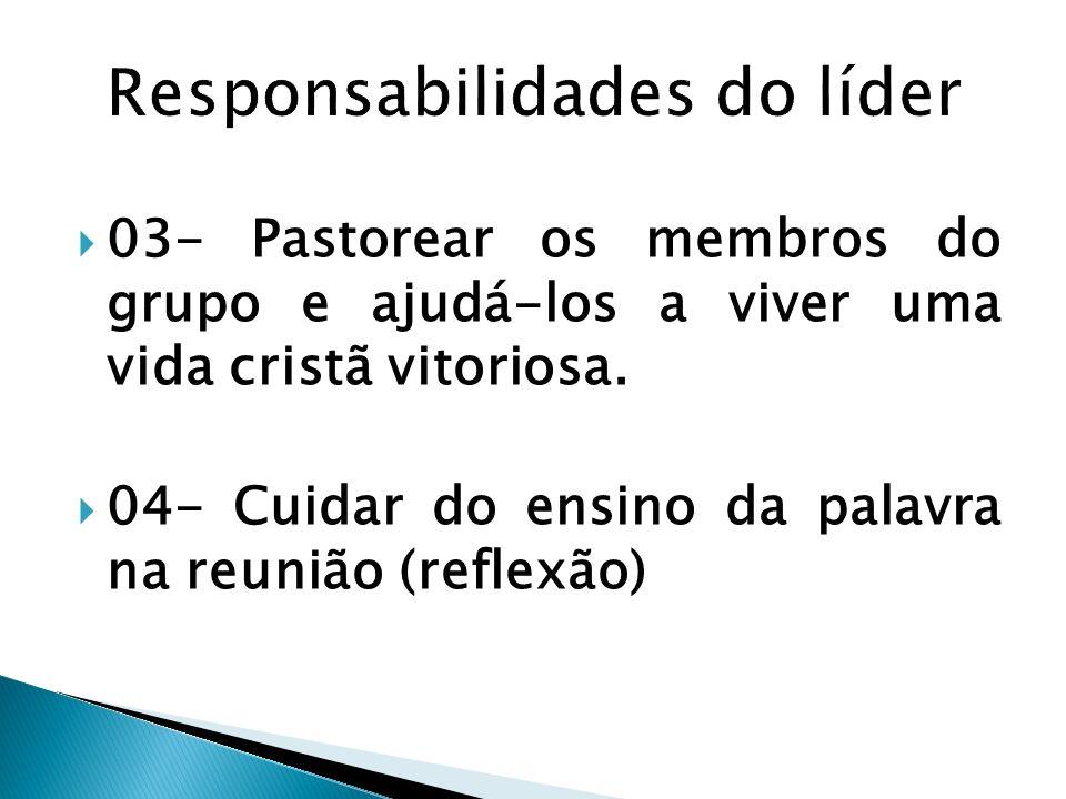 03- Pastorear os membros do grupo e ajudá-los a viver uma vida cristã vitoriosa. 04- Cuidar do ensino da palavra na reunião (reflexão)