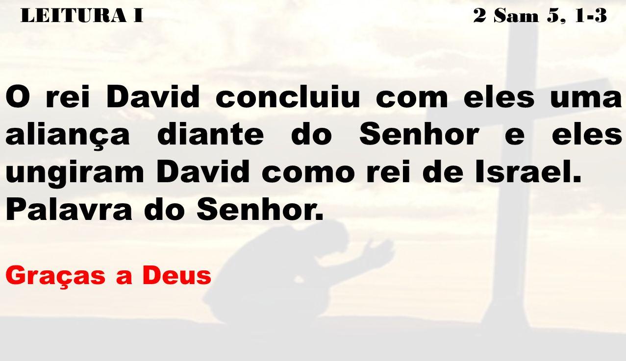 LEITURA I 2 Sam 5, 1-3 O rei David concluiu com eles uma aliança diante do Senhor e eles ungiram David como rei de Israel.