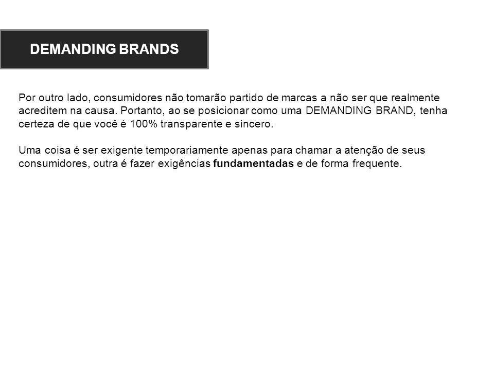 Por outro lado, consumidores não tomarão partido de marcas a não ser que realmente acreditem na causa. Portanto, ao se posicionar como uma DEMANDING B