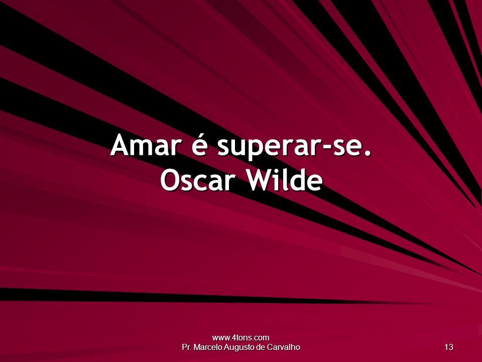 www.4tons.com Pr. Marcelo Augusto de Carvalho 13 Amar é superar-se. Oscar Wilde