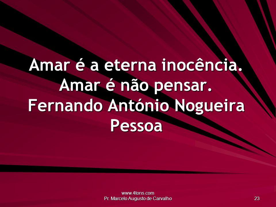 www.4tons.com Pr.Marcelo Augusto de Carvalho 23 Amar é a eterna inocência.