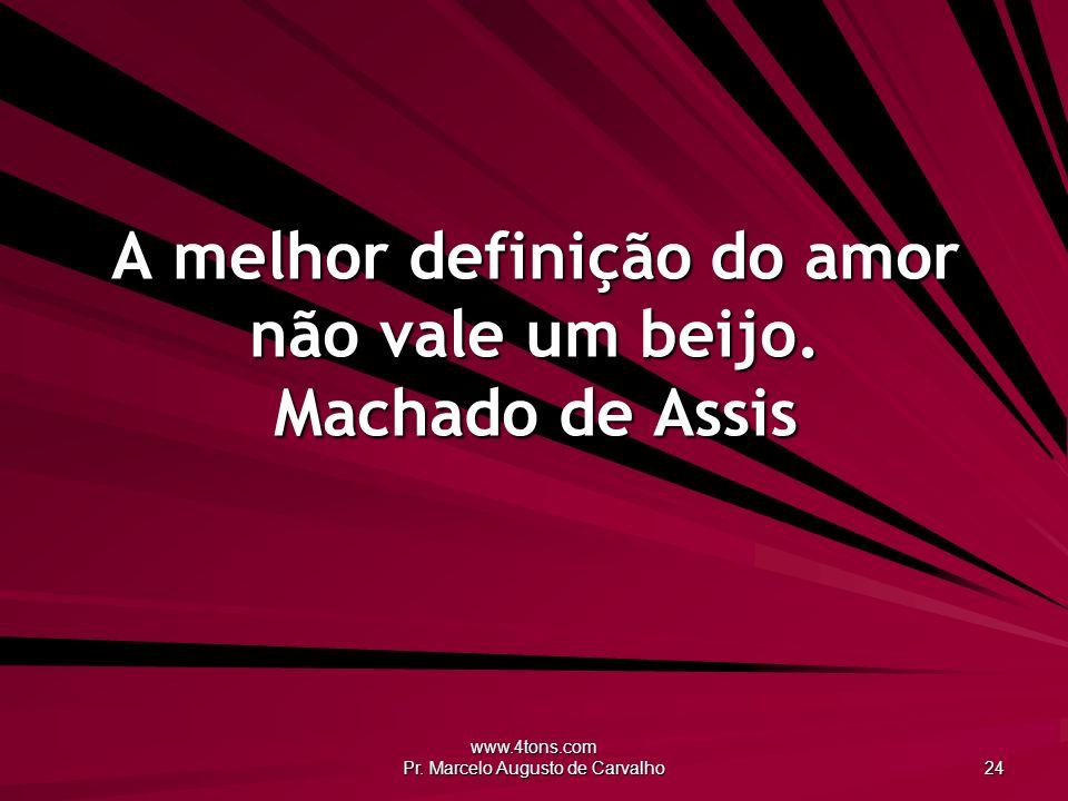www.4tons.com Pr.Marcelo Augusto de Carvalho 24 A melhor definição do amor não vale um beijo.