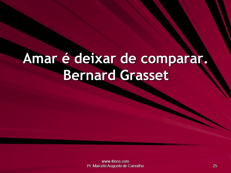 www.4tons.com Pr. Marcelo Augusto de Carvalho 25 Amar é deixar de comparar. Bernard Grasset