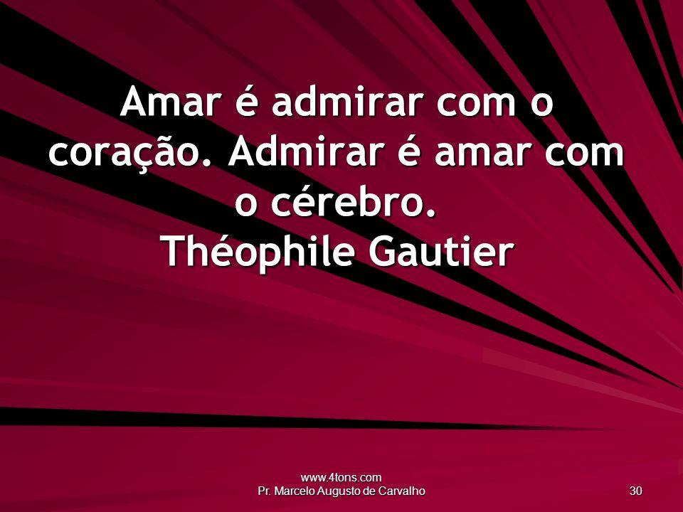 www.4tons.com Pr.Marcelo Augusto de Carvalho 30 Amar é admirar com o coração.