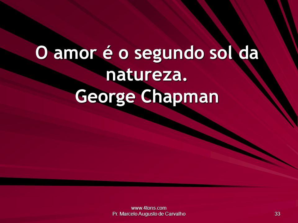www.4tons.com Pr. Marcelo Augusto de Carvalho 33 O amor é o segundo sol da natureza. George Chapman