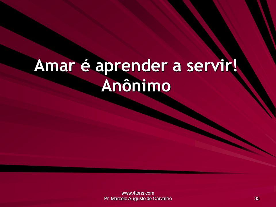 www.4tons.com Pr. Marcelo Augusto de Carvalho 35 Amar é aprender a servir! Anônimo