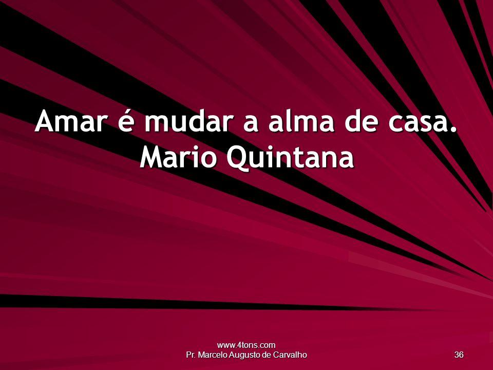 www.4tons.com Pr. Marcelo Augusto de Carvalho 36 Amar é mudar a alma de casa. Mario Quintana
