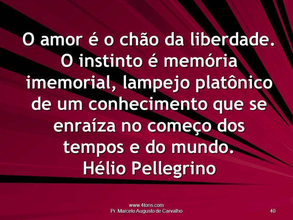 www.4tons.com Pr.Marcelo Augusto de Carvalho 40 O amor é o chão da liberdade.