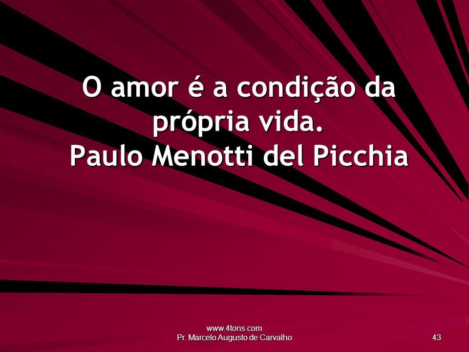 www.4tons.com Pr.Marcelo Augusto de Carvalho 43 O amor é a condição da própria vida.