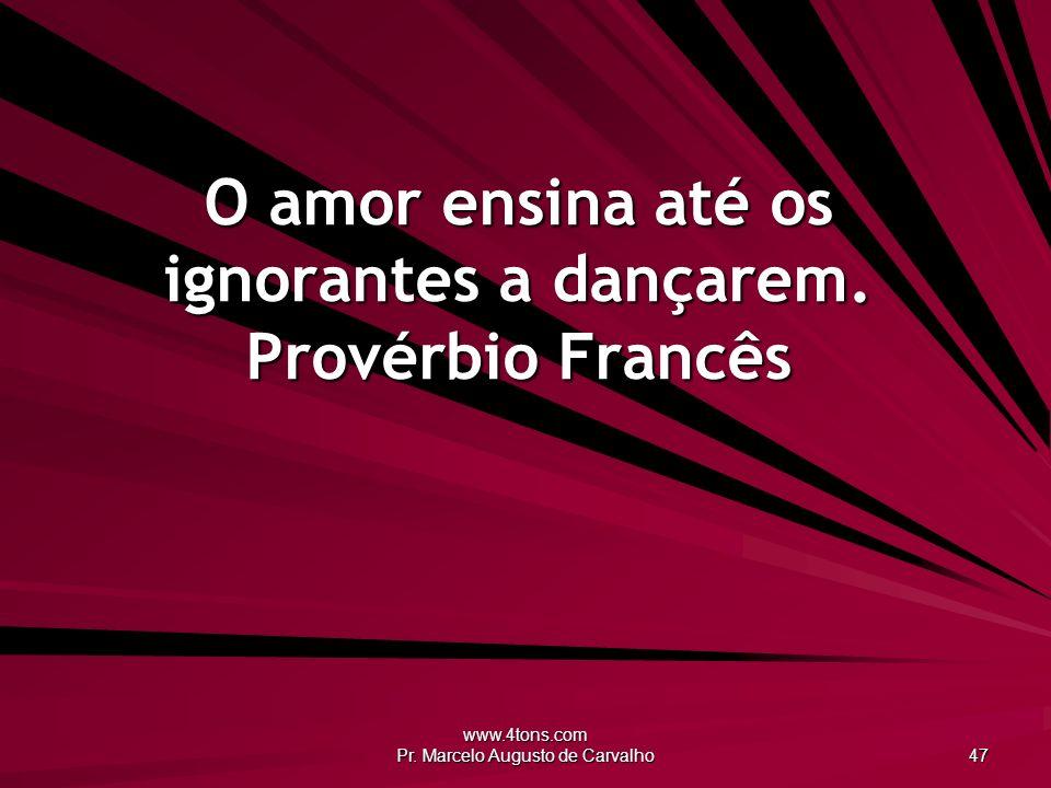 www.4tons.com Pr.Marcelo Augusto de Carvalho 47 O amor ensina até os ignorantes a dançarem.