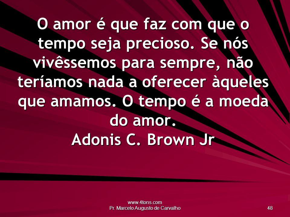 www.4tons.com Pr.Marcelo Augusto de Carvalho 48 O amor é que faz com que o tempo seja precioso.