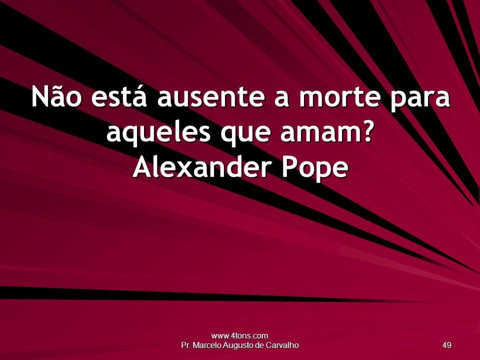 www.4tons.com Pr.Marcelo Augusto de Carvalho 49 Não está ausente a morte para aqueles que amam.