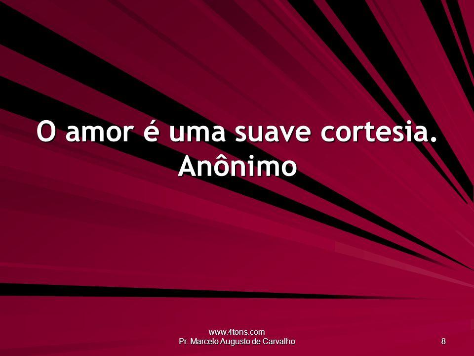 www.4tons.com Pr. Marcelo Augusto de Carvalho 8 O amor é uma suave cortesia. Anônimo