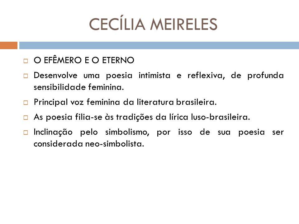 CECÍLIA MEIRELES O EFÊMERO E O ETERNO Desenvolve uma poesia intimista e reflexiva, de profunda sensibilidade feminina.