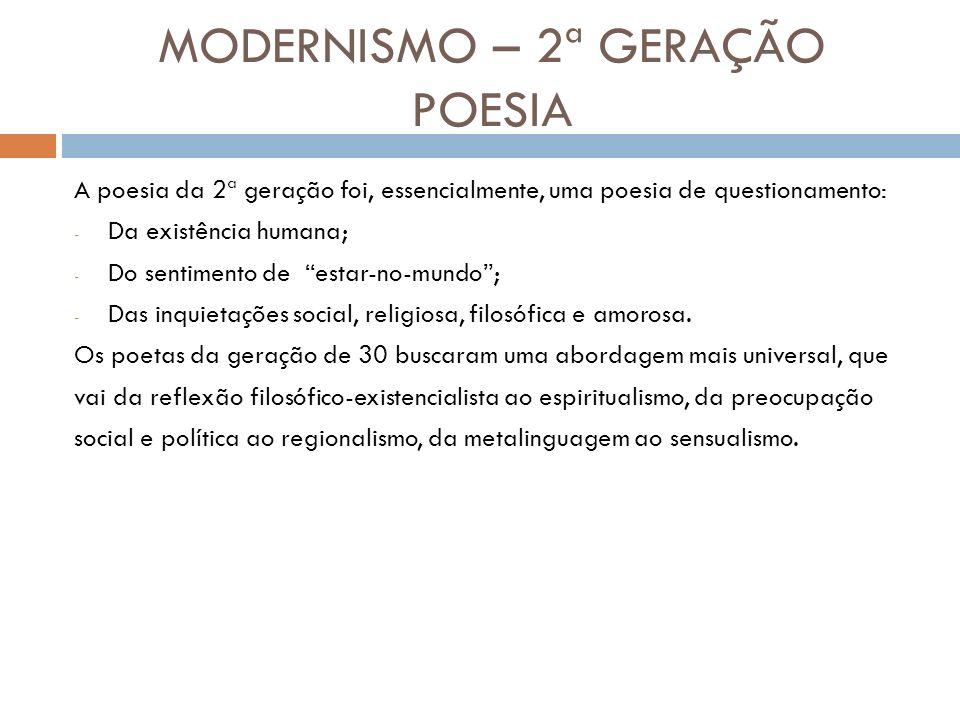 MODERNISMO – 2ª GERAÇÃO POESIA A poesia da 2ª geração foi, essencialmente, uma poesia de questionamento: - Da existência humana; - Do sentimento de estar-no-mundo; - Das inquietações social, religiosa, filosófica e amorosa.