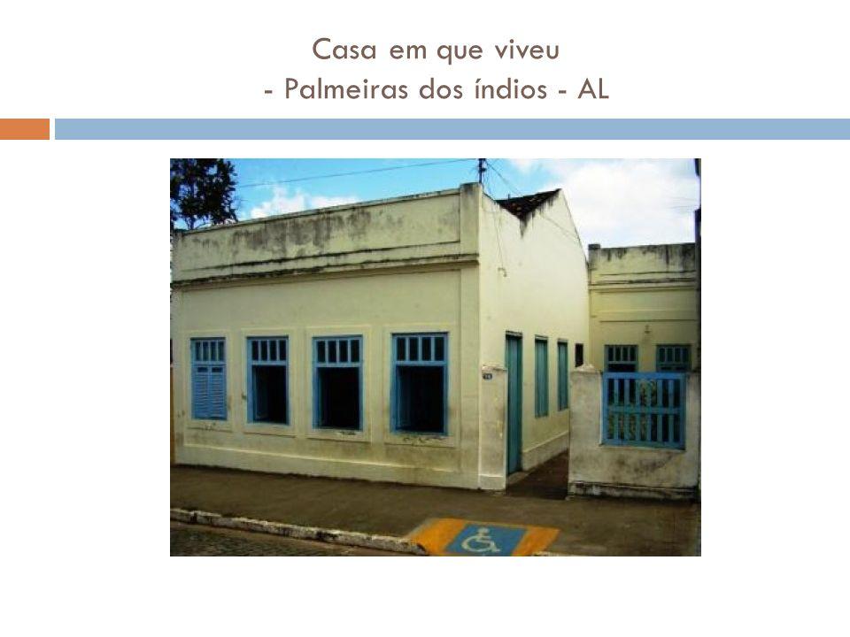 Casa em que viveu - Palmeiras dos índios - AL