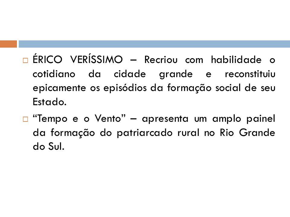 ÉRICO VERÍSSIMO – Recriou com habilidade o cotidiano da cidade grande e reconstituiu epicamente os episódios da formação social de seu Estado.