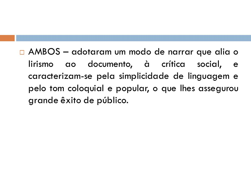 AMBOS – adotaram um modo de narrar que alia o lirismo ao documento, à crítica social, e caracterizam-se pela simplicidade de linguagem e pelo tom coloquial e popular, o que lhes assegurou grande êxito de público.