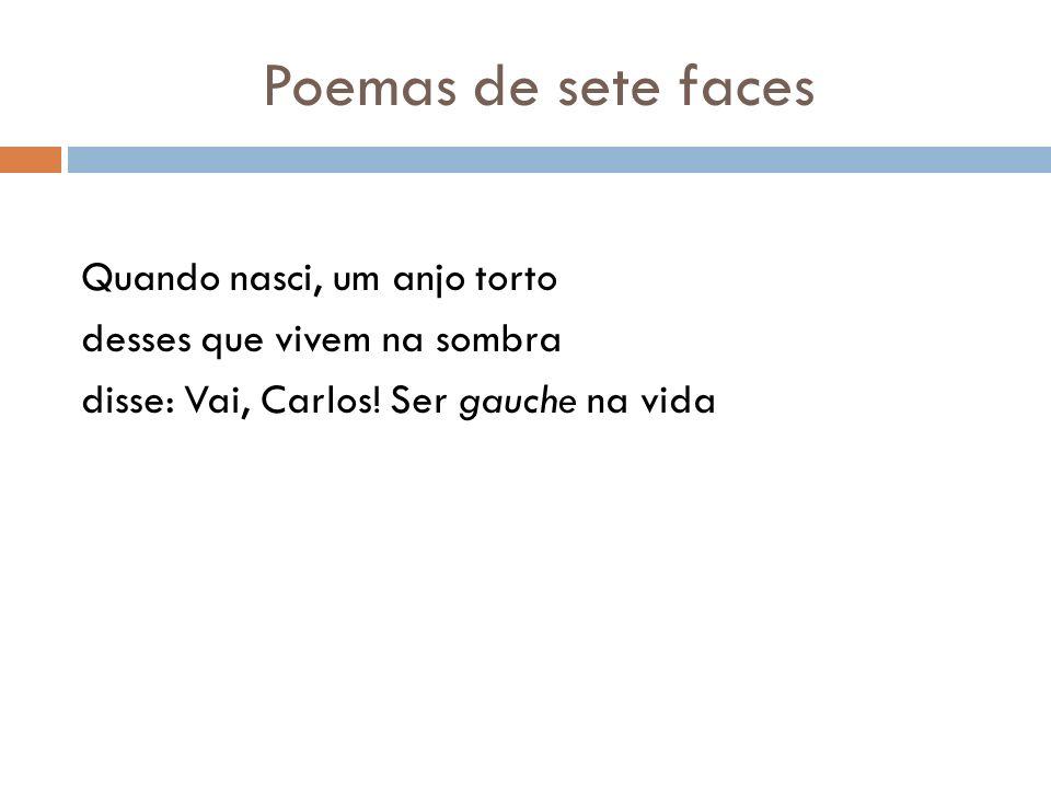 Poemas de sete faces Quando nasci, um anjo torto desses que vivem na sombra disse: Vai, Carlos.
