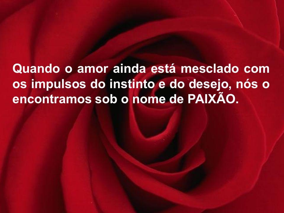 Quando o amor ainda está mesclado com os impulsos do instinto e do desejo, nós o encontramos sob o nome de PAIXÃO.