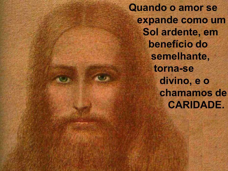 Quando o amor se expande como um Sol ardente, em benefício do semelhante, torna-se divino, e o chamamos de CARIDADE.