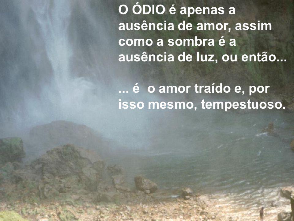 O ÓDIO é apenas a ausência de amor, assim como a sombra é a ausência de luz, ou então...... é o amor traído e, por isso mesmo, tempestuoso.