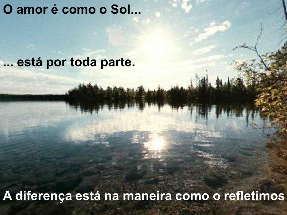 O amor é como o Sol...... está por toda parte. A diferença está na maneira como o refletimos