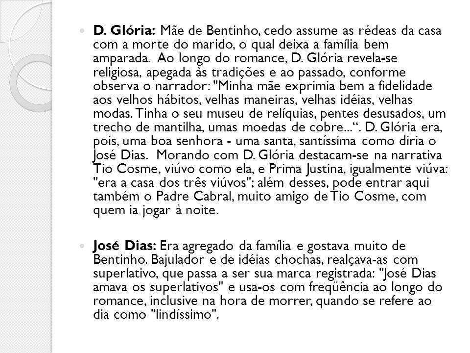 D. Glória: Mãe de Bentinho, cedo assume as rédeas da casa com a morte do marido, o qual deixa a família bem amparada. Ao longo do romance, D. Glória r