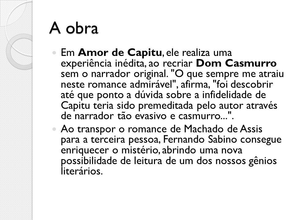 A obra Em Amor de Capitu, ele realiza uma experiência inédita, ao recriar Dom Casmurro sem o narrador original.